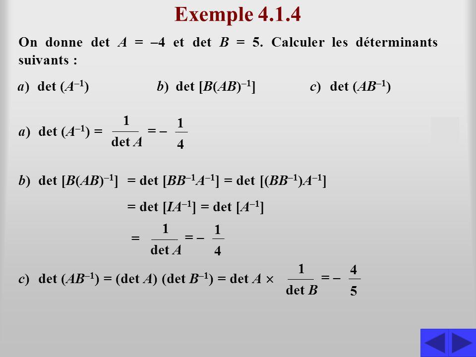 Exemple 4.1.4 On donne det A = –4 et det B = 5. Calculer les déterminants suivants : a) det (A–1) b) det [B(AB)–1] c) det (AB–1)